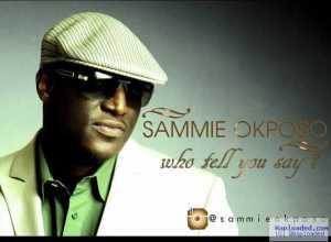 Sammy Okposo - Who Tell You Say
